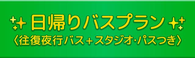 日帰りバスプラン<往復夜行バス+スタジオ・パスつき>